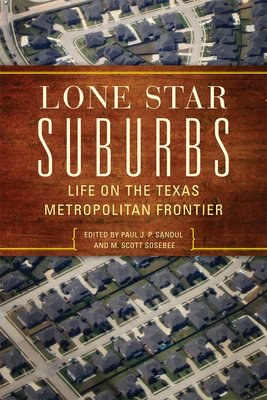 Lone Star Suburbs: Life on the Texas Metropolitan Frontier Edited by Paul J. P. Sandul and M. Scott Sosebee University of Oklahoma Press $24.95; 266 pages