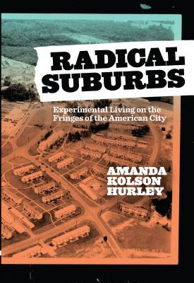 Radical Suburbs: Experimental Living on the Fringes of the American City By Amanda Kolson Hurley Belt Publishing $16.95; 174 pages
