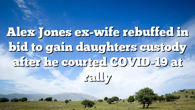 Alex Jones ex-wife rebuffed in bid to gain daughters  custody after he courted COVID-19 at rally