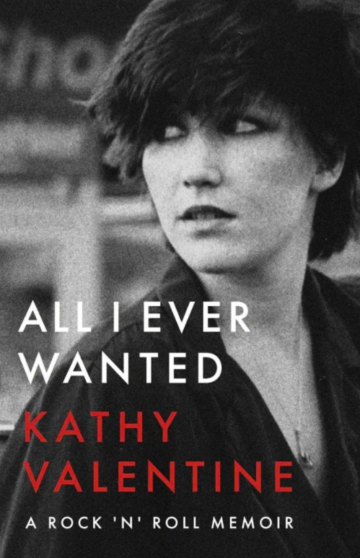 <em>All I Ever Wanted: A Rock 'n' Roll Memoir</em> By Kathy Valentine University of Texas Press $26.95; 304 pages